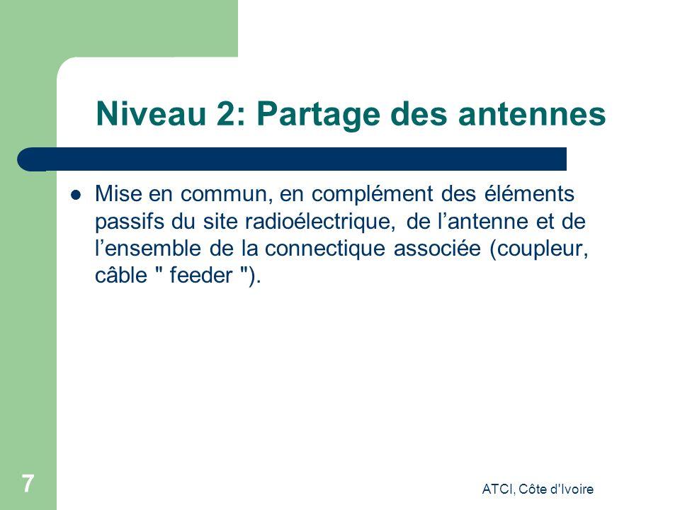ATCI, Côte d Ivoire 7 Niveau 2: Partage des antennes Mise en commun, en complément des éléments passifs du site radioélectrique, de lantenne et de lensemble de la connectique associée (coupleur, câble feeder ).