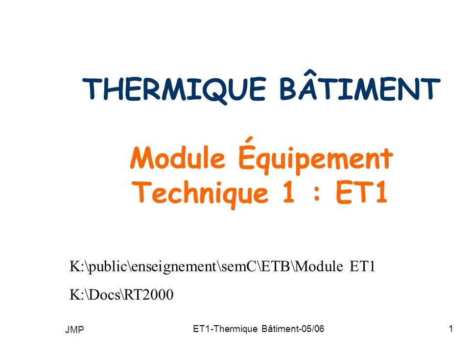 JMP ET1-Thermique Bâtiment-05/061 THERMIQUE BÂTIMENT Module Équipement Technique 1 : ET1 K:\public\enseignement\semC\ETB\Module ET1 K:\Docs\RT2000