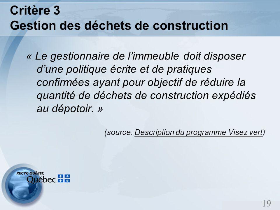 19 Critère 3 Gestion des déchets de construction « Le gestionnaire de limmeuble doit disposer dune politique écrite et de pratiques confirmées ayant pour objectif de réduire la quantité de déchets de construction expédiés au dépotoir.