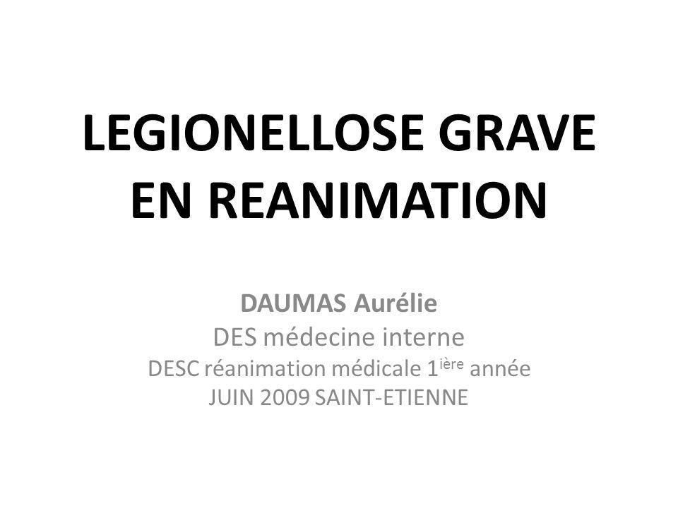 LEGIONELLOSE GRAVE EN REANIMATION DAUMAS Aurélie DES médecine interne DESC réanimation médicale 1 ière année JUIN 2009 SAINT-ETIENNE