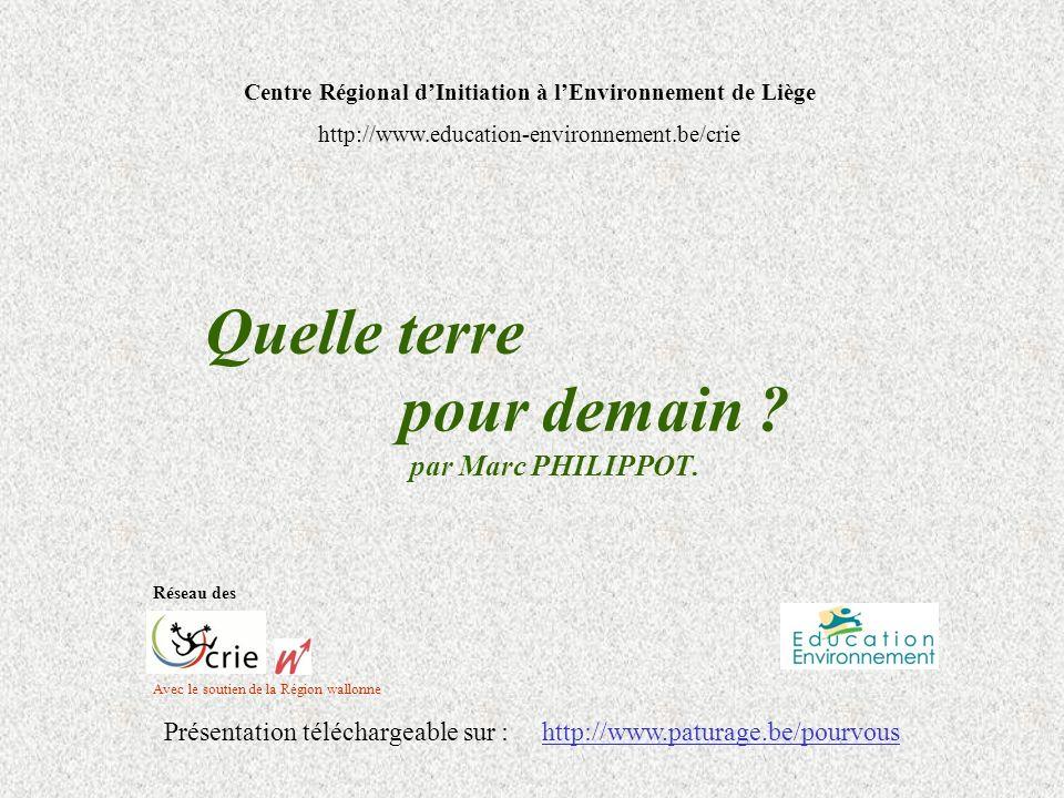 Quelle terre pour demain ? par Marc PHILIPPOT. Avec le soutien de la Région wallonne Centre Régional dInitiation à lEnvironnement de Liège http://www.