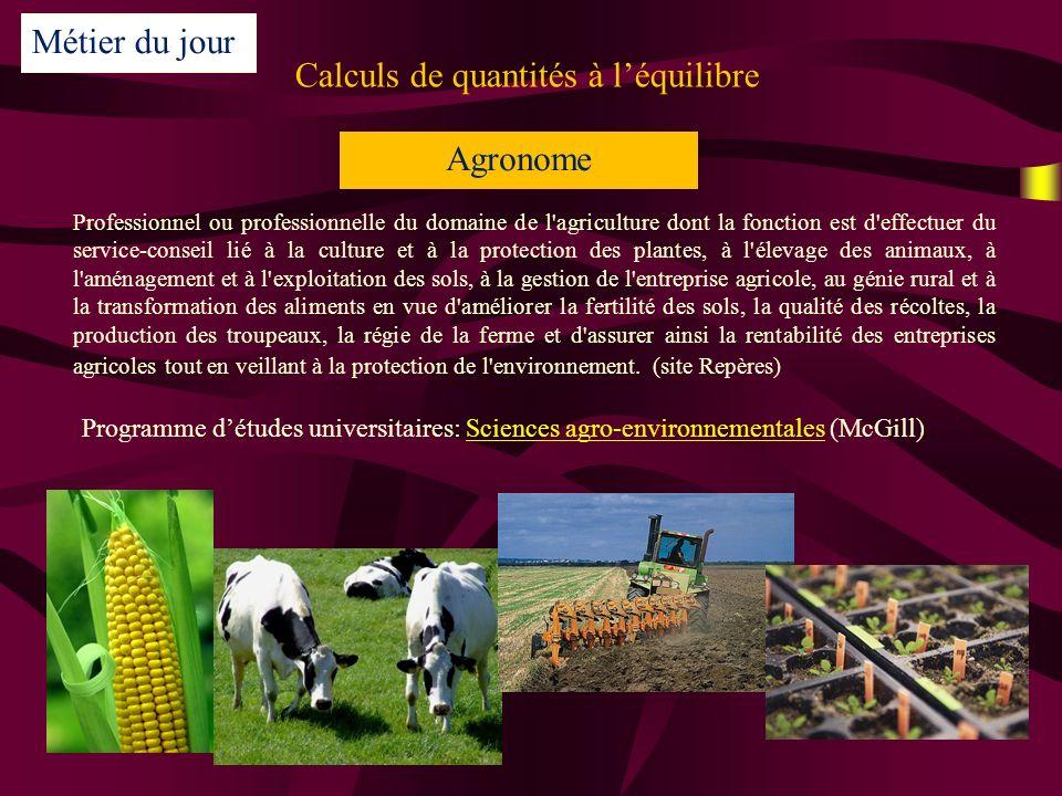 Calculs de quantités à léquilibre Métier du jour Agronome Professionnel ou professionnelle du domaine de l agriculture dont la fonction est d effectuer du service-conseil lié à la culture et à la protection des plantes, à l élevage des animaux, à l aménagement et à l exploitation des sols, à la gestion de l entreprise agricole, au génie rural et à la transformation des aliments en vue d améliorer la fertilité des sols, la qualité des récoltes, la production des troupeaux, la régie de la ferme et d assurer ainsi la rentabilité des entreprises agricoles tout en veillant à la protection de l environnement.
