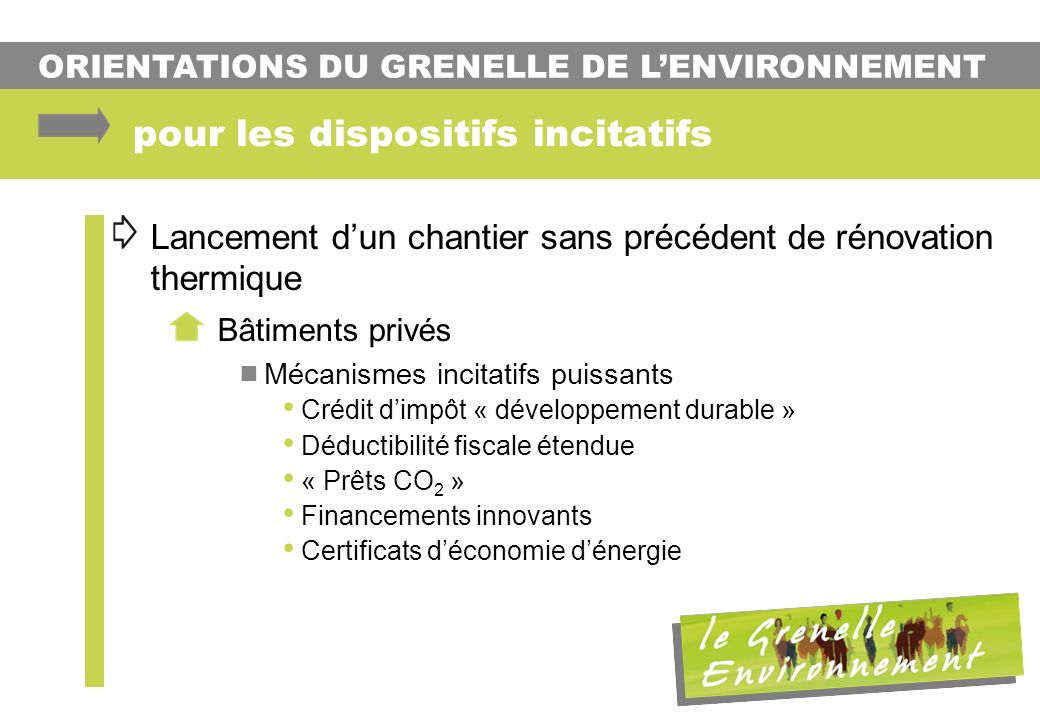 ORIENTATIONS DU GRENELLE DE LENVIRONNEMENT Lancement dun chantier sans précédent de rénovation thermique Bâtiments privés Mécanismes incitatifs puissa