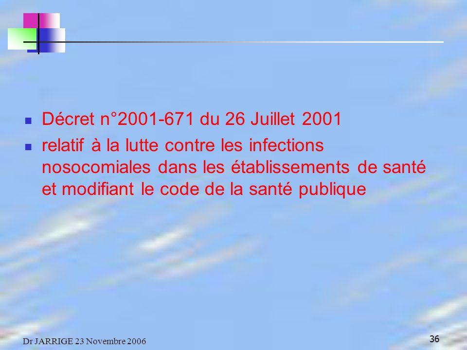 36 Dr JARRIGE 23 Novembre 2006 Décret n°2001-671 du 26 Juillet 2001 relatif à la lutte contre les infections nosocomiales dans les établissements de santé et modifiant le code de la santé publique