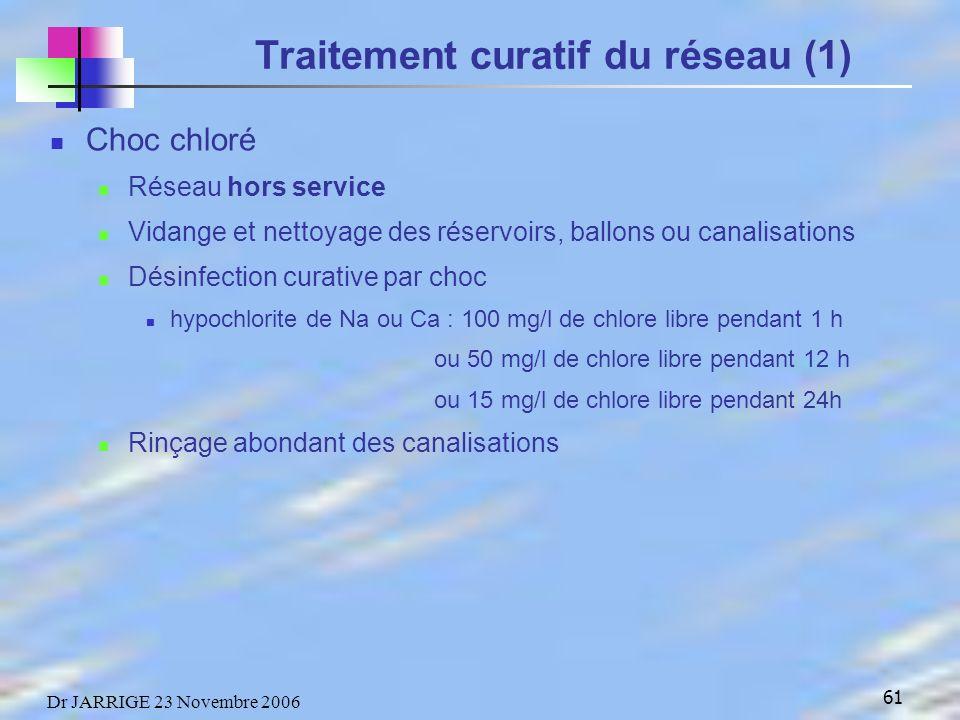 61 Dr JARRIGE 23 Novembre 2006 Traitement curatif du réseau (1) Choc chloré Réseau hors service Vidange et nettoyage des réservoirs, ballons ou canalisations Désinfection curative par choc hypochlorite de Na ou Ca : 100 mg/l de chlore libre pendant 1 h ou 50 mg/l de chlore libre pendant 12 h ou 15 mg/l de chlore libre pendant 24h Rinçage abondant des canalisations