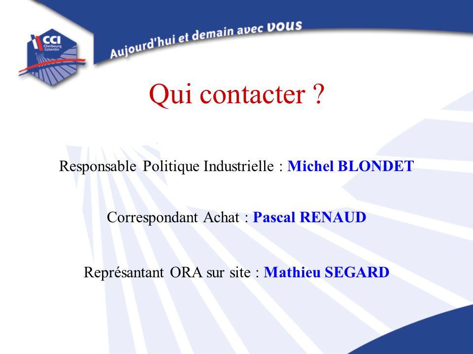 Qui contacter ? Responsable Politique Industrielle : Michel BLONDET Correspondant Achat : Pascal RENAUD Représantant ORA sur site : Mathieu SEGARD