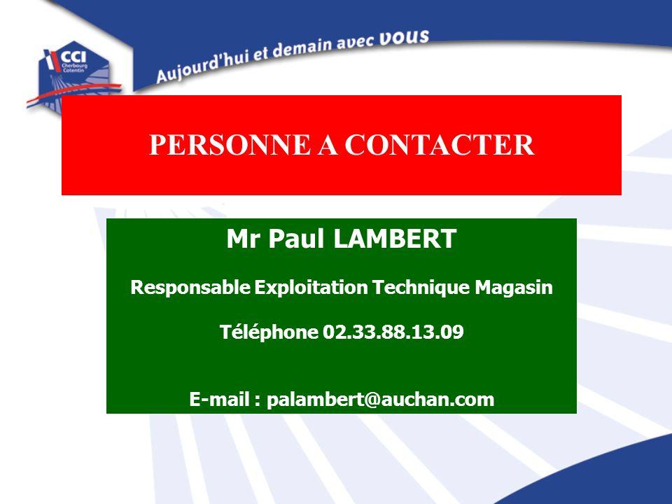 PERSONNE A CONTACTER Mr Paul LAMBERT Responsable Exploitation Technique Magasin Téléphone 02.33.88.13.09 E-mail : palambert@auchan.com