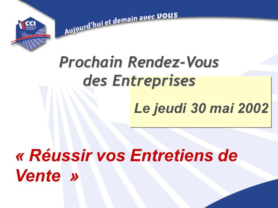 Le jeudi 30 mai 2002 Prochain Rendez-Vous des Entreprises « Réussir vos Entretiens de Vente »