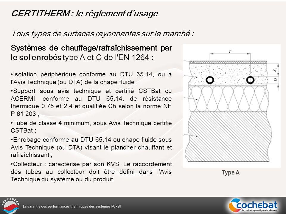 Systèmes de chauffage/rafraîchissement par le sol enrobés type A et C de l EN 1264 : Isolation périphérique conforme au DTU 65.14, ou à l Avis Technique (ou DTA) de la chape fluide ; Support sous avis technique et certifié CSTBat ou ACERMI, conforme au DTU 65.14, de résistance thermique 0.75 et 2.4 et qualifiée Ch selon la norme NF P 61 203 ; Tube de classe 4 minimum, sous Avis Technique certifié CSTBat ; Enrobage conforme au DTU 65.14 ou chape fluide sous Avis Technique (ou DTA) visant le plancher chauffant et rafraîchissant ; Collecteur : caractérisé par son KVS.