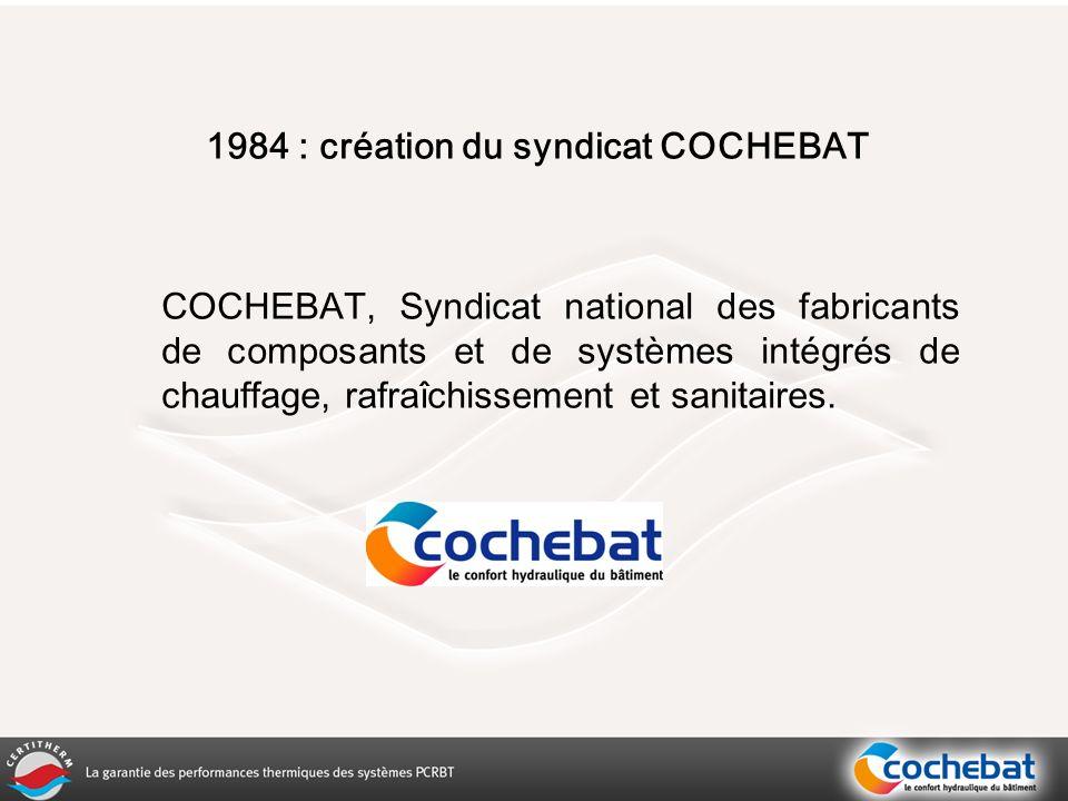 1984 : création du syndicat COCHEBAT COCHEBAT, Syndicat national des fabricants de composants et de systèmes intégrés de chauffage, rafraîchissement et sanitaires.