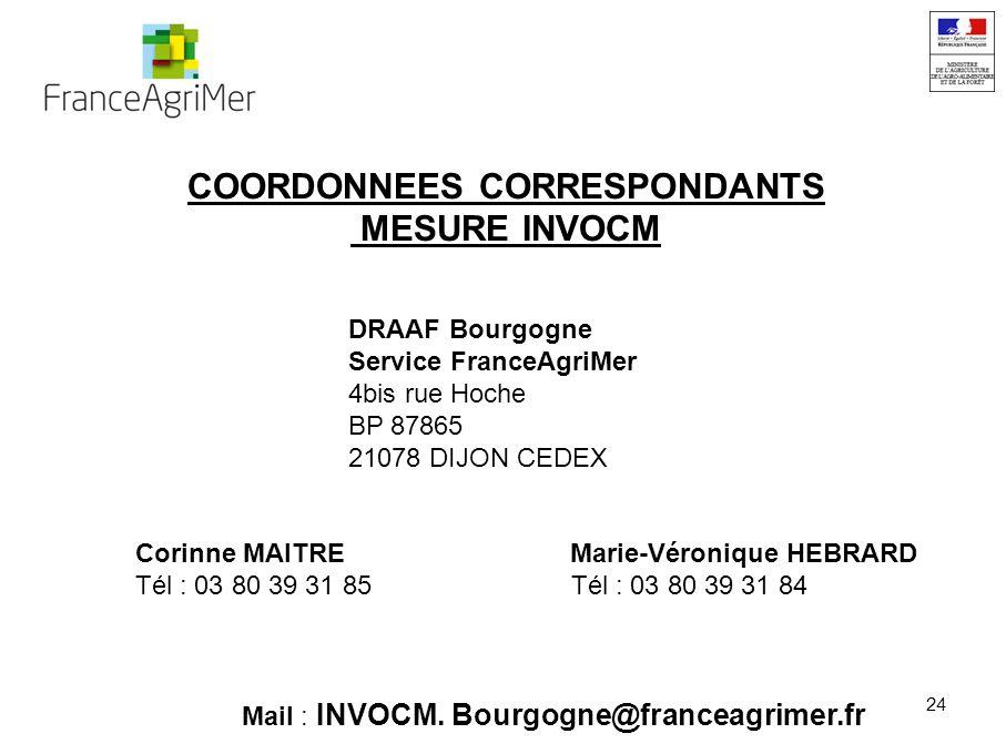 24 COORDONNEES CORRESPONDANTS MESURE INVOCM DRAAF Bourgogne Service FranceAgriMer 4bis rue Hoche BP 87865 21078 DIJON CEDEX Corinne MAITRE Marie-Véronique HEBRARD Tél : 03 80 39 31 85 Tél : 03 80 39 31 84 Mail : INVOCM.