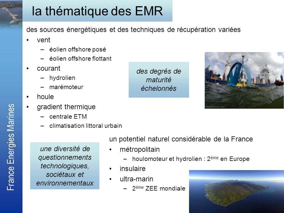 les enjeux du développement les engagements de réduction démission de CO 2, Grenelle de lenvironnement 6 GW dEMR dans le bouquet énergétique en 2020 –éolien offshore posé –autres EMR Feuille de route européenne –SEA, NER 300, FP7 une filière demplois diversifiée –hydrolien : 10 emplois par MW installé –40 000 emplois directs et indirects en 2020 (marché européen hydrolien et houlomoteur) des marchés porteurs, Europe et Monde chiffres sur 2010-2020, pour lEurope –> 200 Mds dinvestissement éolien posé et flottant –> 10 Mds dinvestissement hydrolien et houlomoteur – 3 Mds annuels en produits annuels dexploitation en 2020 des marchés porteurs, Europe et Monde chiffres sur 2010-2020, pour lEurope –> 200 Mds dinvestissement éolien posé et flottant –> 10 Mds dinvestissement hydrolien et houlomoteur – 3 Mds annuels en produits annuels dexploitation en 2020 une concurrence européenne avec un soutien public fort