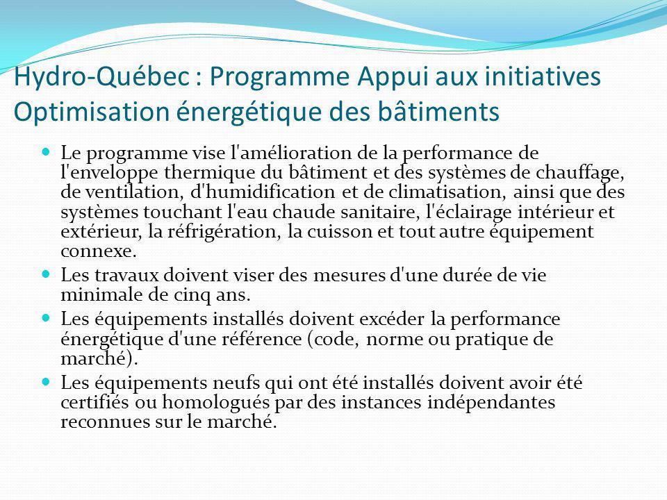 Hydro-Québec : Programme Appui aux initiatives Optimisation énergétique des bâtiments Le programme vise l amélioration de la performance de l enveloppe thermique du bâtiment et des systèmes de chauffage, de ventilation, d humidification et de climatisation, ainsi que des systèmes touchant l eau chaude sanitaire, l éclairage intérieur et extérieur, la réfrigération, la cuisson et tout autre équipement connexe.