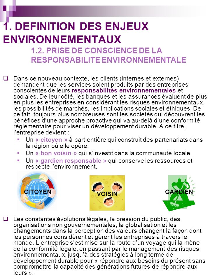 La protection de lenvironnement est alors devenue un enjeu sociétal primordial et sa prise en compte par la totalité des entreprises est nécessaire aussi bien pour des raisons éthiques, que judiciaires et économiques.