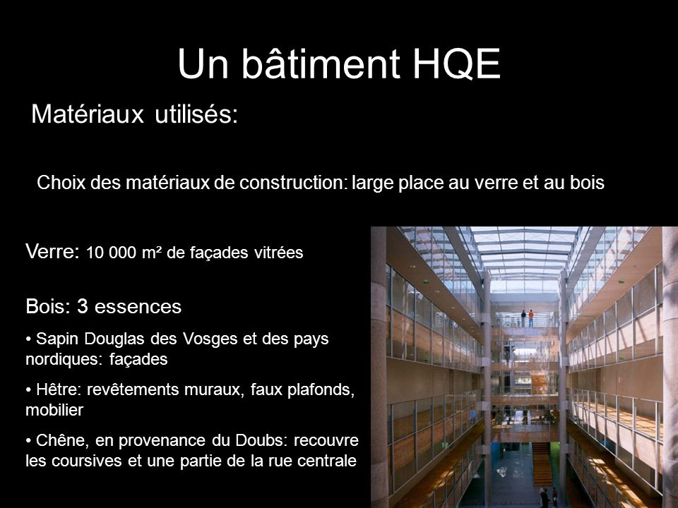 Matériaux utilisés: Un bâtiment HQE Verre: 10 000 m² de façades vitrées Bois: 3 essences Sapin Douglas des Vosges et des pays nordiques: façades Hêtre