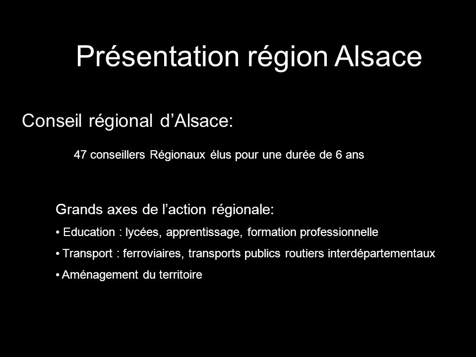 Présentation région Alsace Conseil régional dAlsace: Loi de décentralisation 47 conseillers Régionaux élus pour une durée de 6 ans Grands axes de lact