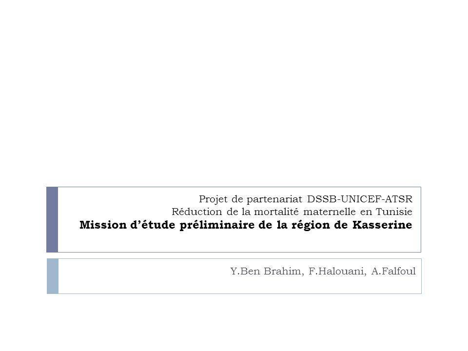 Projet de partenariat DSSB-UNICEF-ATSR Réduction de la mortalité maternelle en Tunisie Mission détude préliminaire de la région de Kasserine Y.Ben Bra