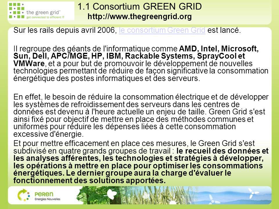 1.1 Consortium GREEN GRID http://www.thegreengrid.org Sur les rails depuis avril 2006, le consortium Green Grid est lancé.le consortium Green Grid Il regroupe des géants de l informatique comme AMD, Intel, Microsoft, Sun, Dell, APC/MGE, HP, IBM, Rackable Systems, SprayCool et VMWare, et a pour but de promouvoir le développement de nouvelles technologies permettant de réduire de façon significative la consommation énergétique des postes informatiques et des serveurs.