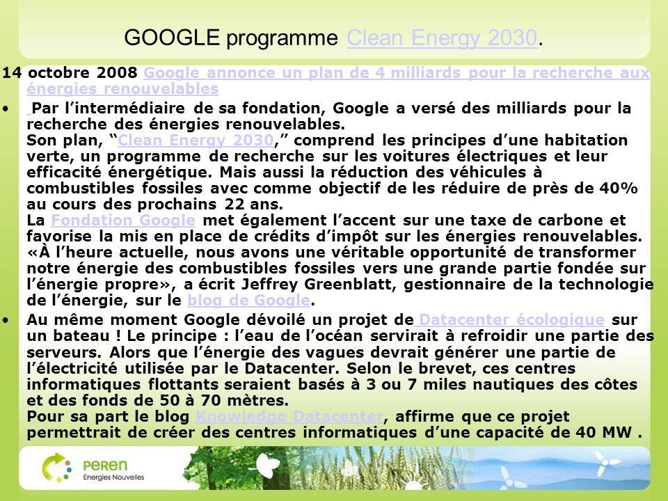 GOOGLE programme Clean Energy 2030.Clean Energy 2030 14 octobre 2008 Google annonce un plan de 4 milliards pour la recherche aux énergies renouvelablesGoogle annonce un plan de 4 milliards pour la recherche aux énergies renouvelables Par lintermédiaire de sa fondation, Google a versé des milliards pour la recherche des énergies renouvelables.