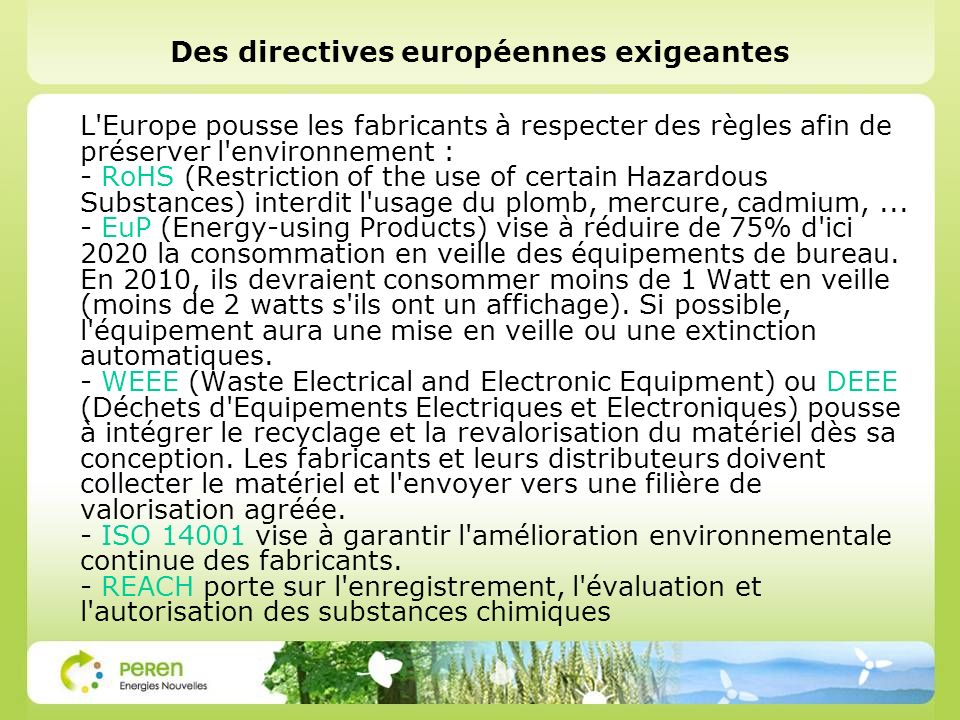 Des directives européennes exigeantes L Europe pousse les fabricants à respecter des règles afin de préserver l environnement : - RoHS (Restriction of the use of certain Hazardous Substances) interdit l usage du plomb, mercure, cadmium,...