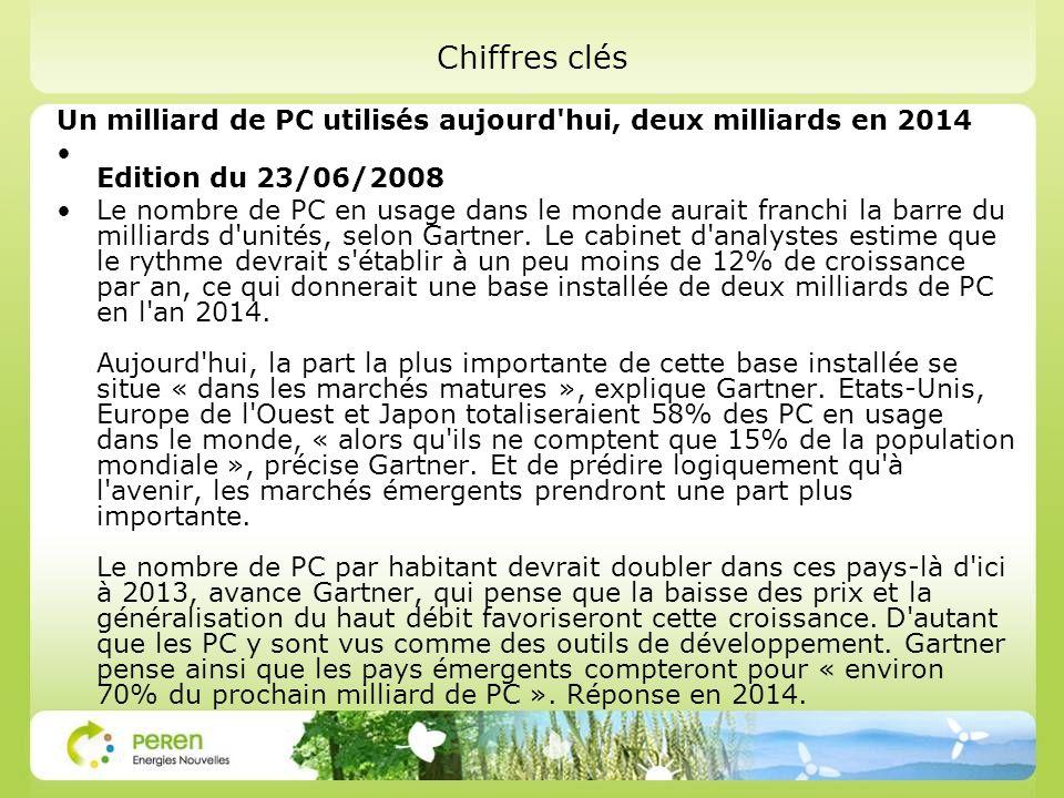 Chiffres clés Un milliard de PC utilisés aujourd hui, deux milliards en 2014 Edition du 23/06/2008 Le nombre de PC en usage dans le monde aurait franchi la barre du milliards d unités, selon Gartner.