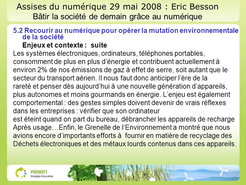 Assises du numérique 29 mai 2008 : Eric Besson Bâtir la société de demain grâce au numérique 5.2 Recourir au numérique pour opérer la mutation environnementale de la société Enjeux et contexte : suite Les systèmes électroniques, ordinateurs, téléphones portables, consomment de plus en plus dénergie et contribuent actuellement à environ 2% de nos émissions de gaz à effet de serre, soit autant que le secteur du transport aérien.