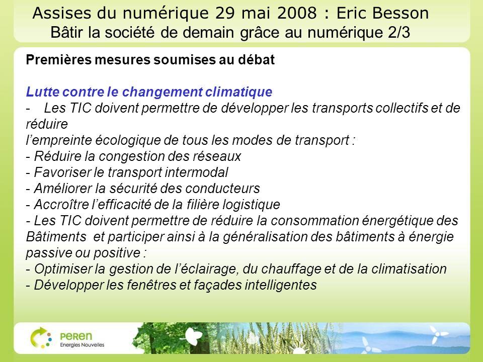 Assises du numérique 29 mai 2008 : Eric Besson Bâtir la société de demain grâce au numérique 2/3 Premières mesures soumises au débat Lutte contre le changement climatique -Les TIC doivent permettre de développer les transports collectifs et de réduire lempreinte écologique de tous les modes de transport : - Réduire la congestion des réseaux - Favoriser le transport intermodal - Améliorer la sécurité des conducteurs - Accroître lefficacité de la filière logistique - Les TIC doivent permettre de réduire la consommation énergétique des Bâtiments et participer ainsi à la généralisation des bâtiments à énergie passive ou positive : - Optimiser la gestion de léclairage, du chauffage et de la climatisation - Développer les fenêtres et façades intelligentes