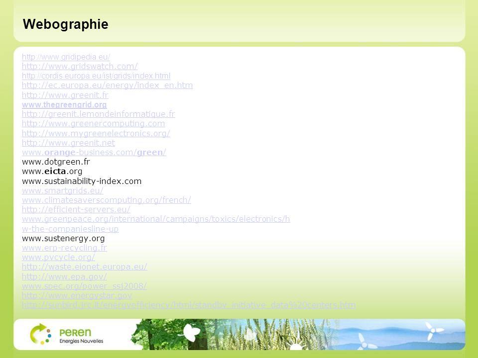http://www.gridipedia.eu/ http://www.gridswatch.com/ http://cordis.europa.eu/ist/grids/index.html http://ec.europa.eu/energy/index_en.htm http://www.greenit.fr www.thegreengrid.org http://greenit.lemondeinformatique.fr http://www.greenercomputing.com http://www.mygreenelectronics.org/ http://www.greenit.net www.orange-business.com/green/ www.dotgreen.fr www.eicta.org www.sustainability-index.com www.smartgrids.eu/ www.climatesaverscomputing.org/french/ http://efficient-servers.eu/ www.greenpeace.org/international/campaigns/toxics/electronics/h w-the-companiesline-up www.sustenergy.org www.erp-recycling.fr www.pvcycle.org/ http://waste.eionet.europa.eu/ http://www.epa.gov/ www.spec.org/power_ssj2008/ http://www.energystar.gov http://sunbird.jrc.it/energyefficiency/html/standby_initiative_data%20centers.htm Webographie