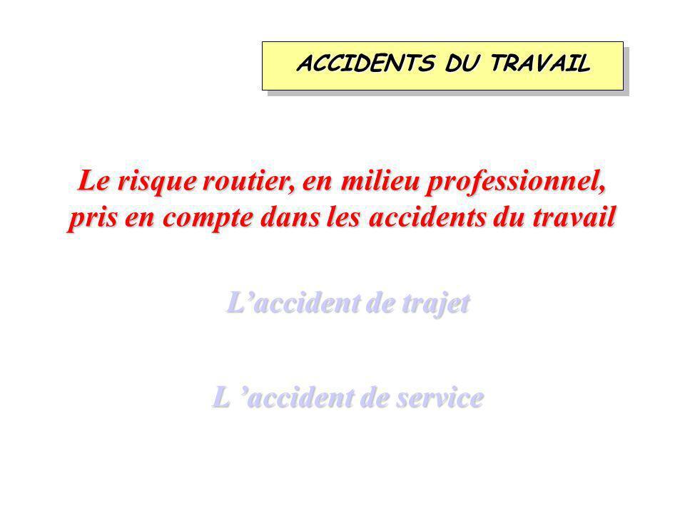 Laccident de trajet L accident de service Le risque routier, en milieu professionnel, pris en compte dans les accidents du travail ACCIDENTS DU TRAVAIL
