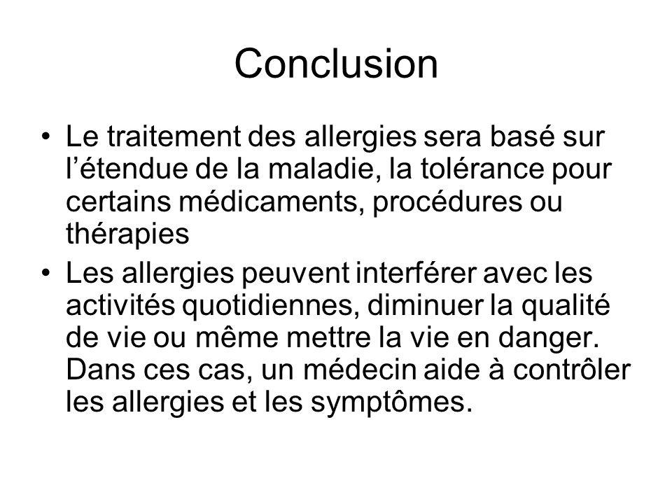 Conclusion Le traitement des allergies sera basé sur létendue de la maladie, la tolérance pour certains médicaments, procédures ou thérapies Les aller