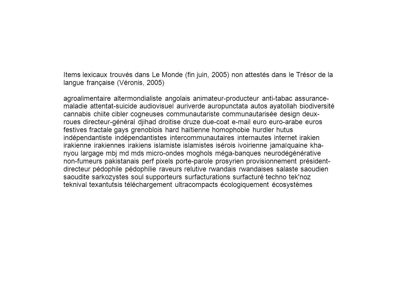 Items lexicaux trouvés dans Le Monde (fin juin, 2005) non attestés dans le Trésor de la langue française (Véronis, 2005) agroalimentaire altermondialiste angolais animateur-producteur anti-tabac assurance- maladie attentat-suicide audiovisuel auriverde auropunctata autos ayatollah biodiversité cannabis chiite cibler cogneuses communautariste communautarisée design deux- roues directeur-général djihad droitise druze due-coat e-mail euro euro-arabe euros festives fractale gays grenoblois hard haïtienne homophobie hurdler hutus indépendantiste indépendantistes intercommunautaires internautes internet irakien irakienne irakiennes irakiens islamiste islamistes isérois ivoirienne jamaïquaine kha- nyou largage mbj md mds micro-ondes moghols méga-banques neurodégénérative non-fumeurs pakistanais perf pixels porte-parole prosyrien provisionnement président- directeur pédophile pédophilie raveurs relutive rwandais rwandaises salaste saoudien saoudite sarkozystes soul supporteurs surfacturations surfacturé techno tek noz teknival texantutsis téléchargement ultracompacts écologiquement écosystèmes