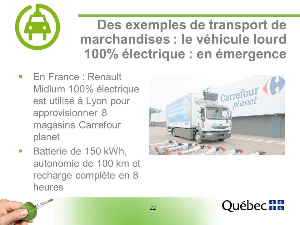 22 Des exemples de transport de marchandises : le véhicule lourd 100% électrique : en émergence En France : Renault Midlum 100% électrique est utilisé à Lyon pour approvisionner 8 magasins Carrefour planet Batterie de 150 kWh, autonomie de 100 km et recharge complète en 8 heures
