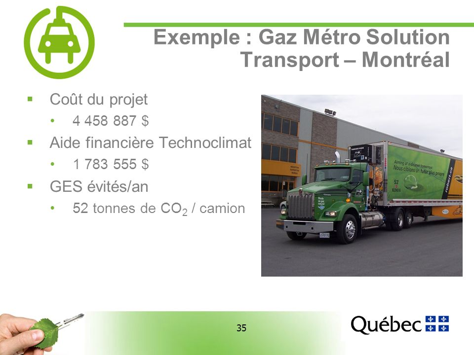 35 Exemple : Gaz Métro Solution Transport – Montréal Coût du projet 4 458 887 $ Aide financière Technoclimat 1 783 555 $ GES évités/an 52 tonnes de CO 2 / camion