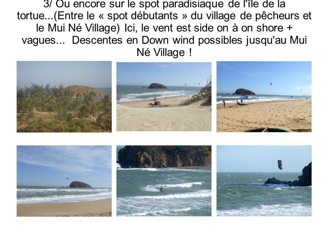 3/ Ou encore sur le spot paradisiaque de l'île de la tortue...(Entre le « spot débutants » du village de pêcheurs et le Mui Né Village) Ici, le vent e