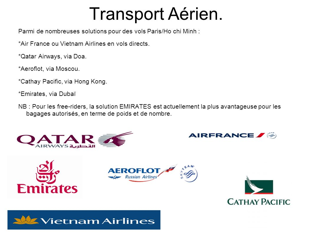 Transport Aérien. Parmi de nombreuses solutions pour des vols Paris/Ho chi Minh : *Air France ou Vietnam Airlines en vols directs. *Qatar Airways, via