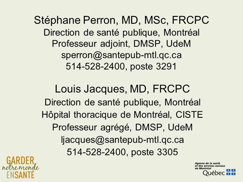 Stéphane Perron, MD, MSc, FRCPC Direction de santé publique, Montréal Professeur adjoint, DMSP, UdeM sperron@santepub-mtl.qc.ca 514-528-2400, poste 3291 Louis Jacques, MD, FRCPC Direction de santé publique, Montréal Hôpital thoracique de Montréal, CISTE Professeur agrégé, DMSP, UdeM ljacques@santepub-mtl.qc.ca 514-528-2400, poste 3305