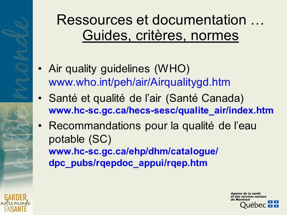 Ressources et documentation … Guides, critères, normes Air quality guidelines (WHO) www.who.int/peh/air/Airqualitygd.htm Santé et qualité de lair (Santé Canada) www.hc-sc.gc.ca/hecs-sesc/qualite_air/index.htm Recommandations pour la qualité de leau potable (SC) www.hc-sc.gc.ca/ehp/dhm/catalogue/ dpc_pubs/rqepdoc_appui/rqep.htm