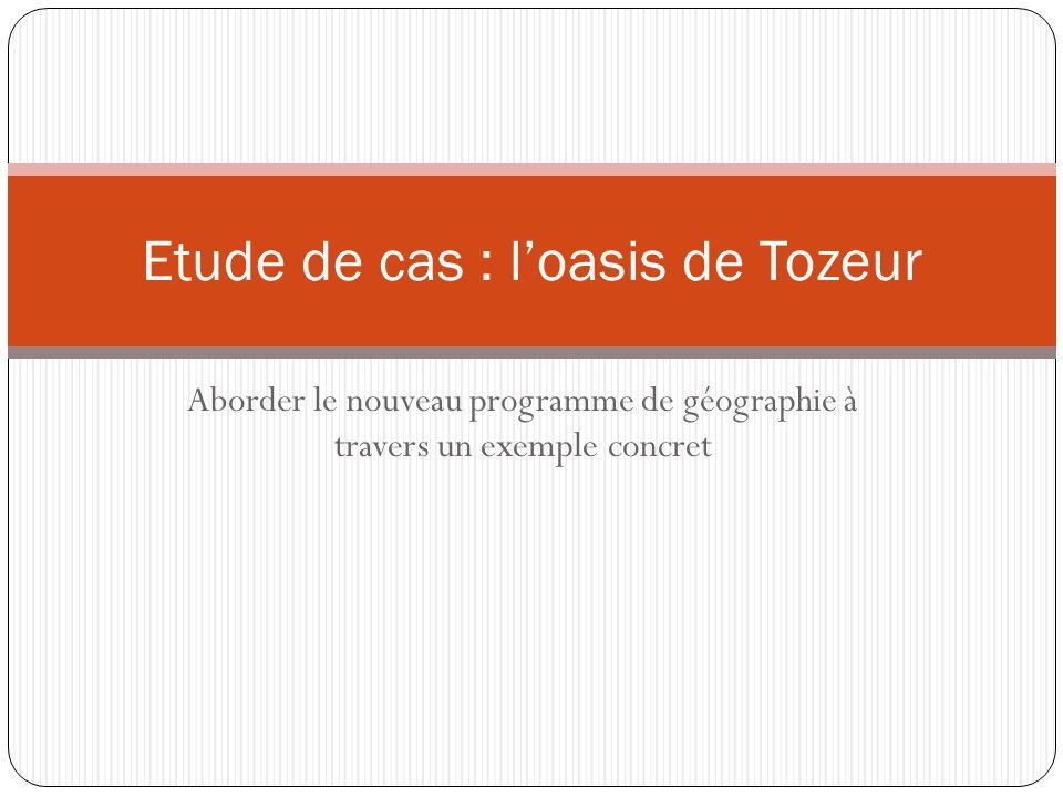 Aborder le nouveau programme de géographie à travers un exemple concret Etude de cas : loasis de Tozeur
