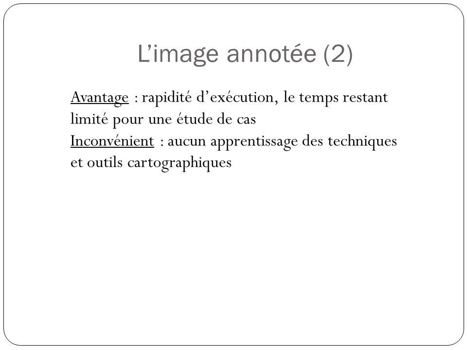 Limage annotée (2) Avantage : rapidité dexécution, le temps restant limité pour une étude de cas Inconvénient : aucun apprentissage des techniques et outils cartographiques