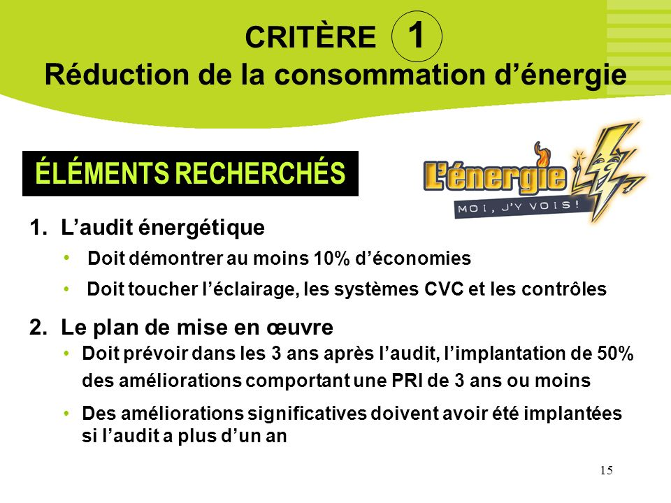 15 CRITÈRE 1 Réduction de la consommation dénergie 1. Laudit énergétique Doit démontrer au moins 10% déconomies Doit toucher léclairage, les systèmes