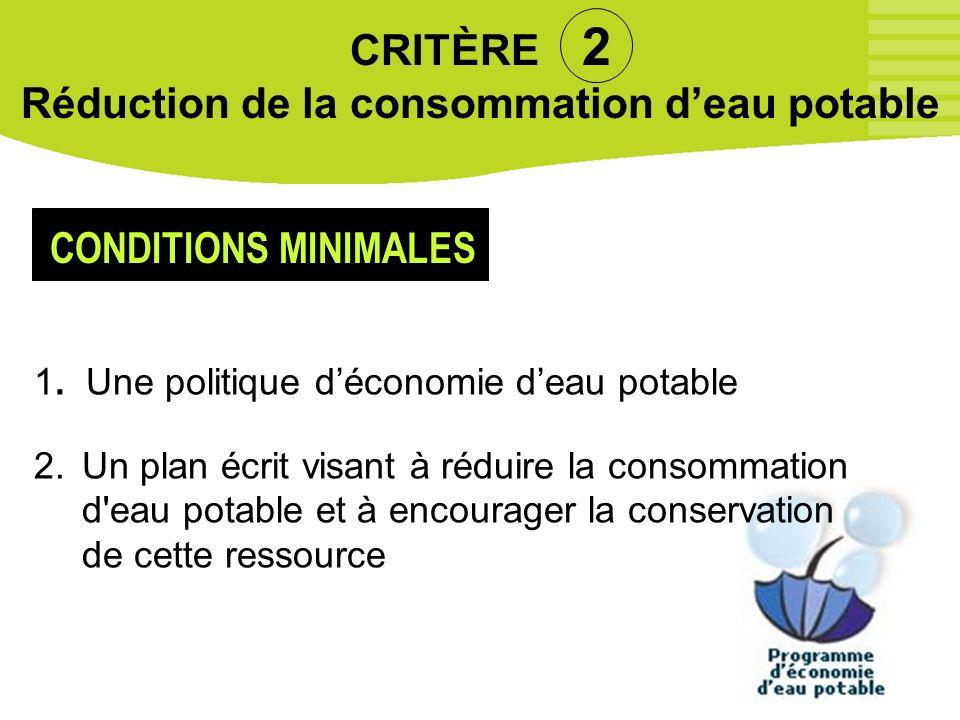 18 CRITÈRE 2 Réduction de la consommation deau potable 1. Une politique déconomie deau potable 2.Un plan écrit visant à réduire la consommation d'eau