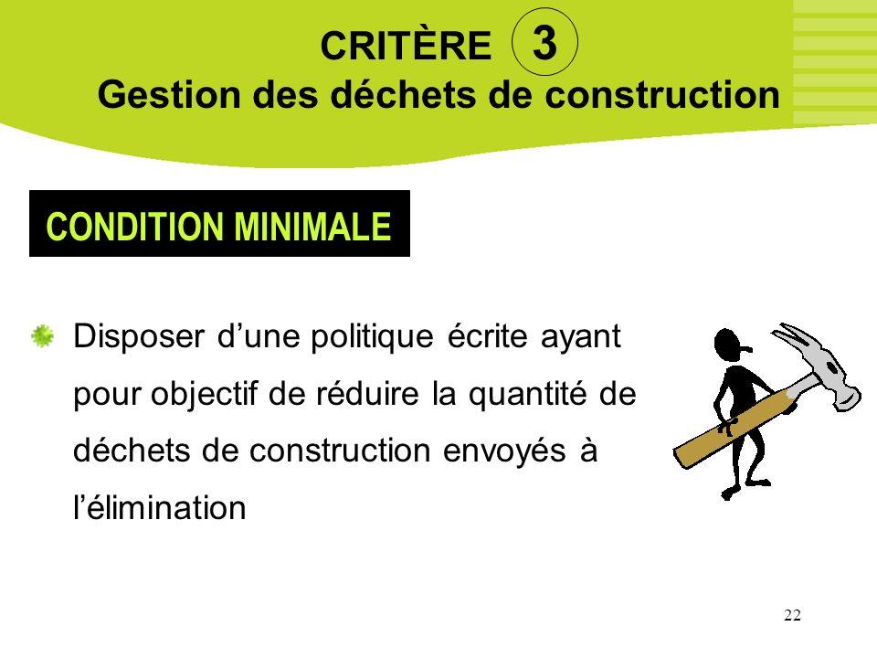 22 CRITÈRE 3 Gestion des déchets de construction Disposer dune politique écrite ayant pour objectif de réduire la quantité de déchets de construction