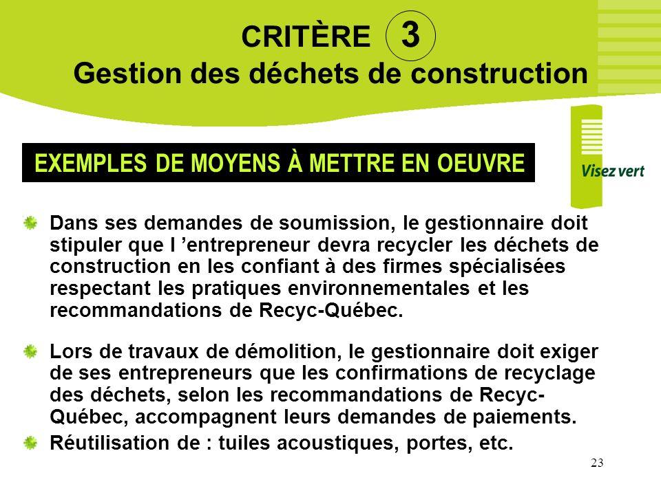 23 CRITÈRE 3 Gestion des déchets de construction Dans ses demandes de soumission, le gestionnaire doit stipuler que l entrepreneur devra recycler les