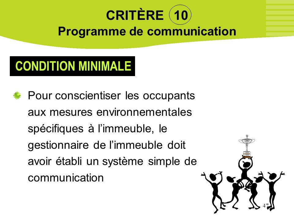47 CRITÈRE 10 Programme de communication Pour conscientiser les occupants aux mesures environnementales spécifiques à limmeuble, le gestionnaire de li