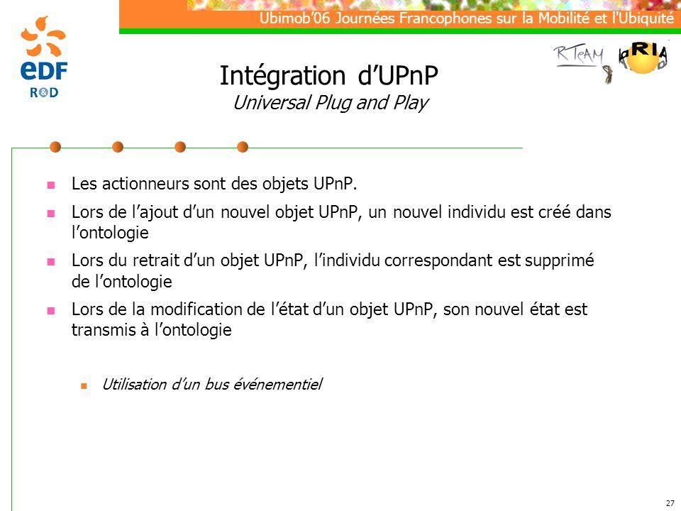 Ubimob06 Journées Francophones sur la Mobilité et l Ubiquité 27 Intégration dUPnP Universal Plug and Play Les actionneurs sont des objets UPnP.