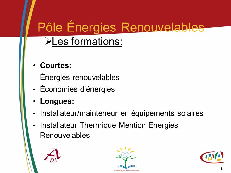 6 Pôle Énergies Renouvelables Les formations: Courtes: -Énergies renouvelables -Économies dénergies Longues: -Installateur/mainteneur en équipements s