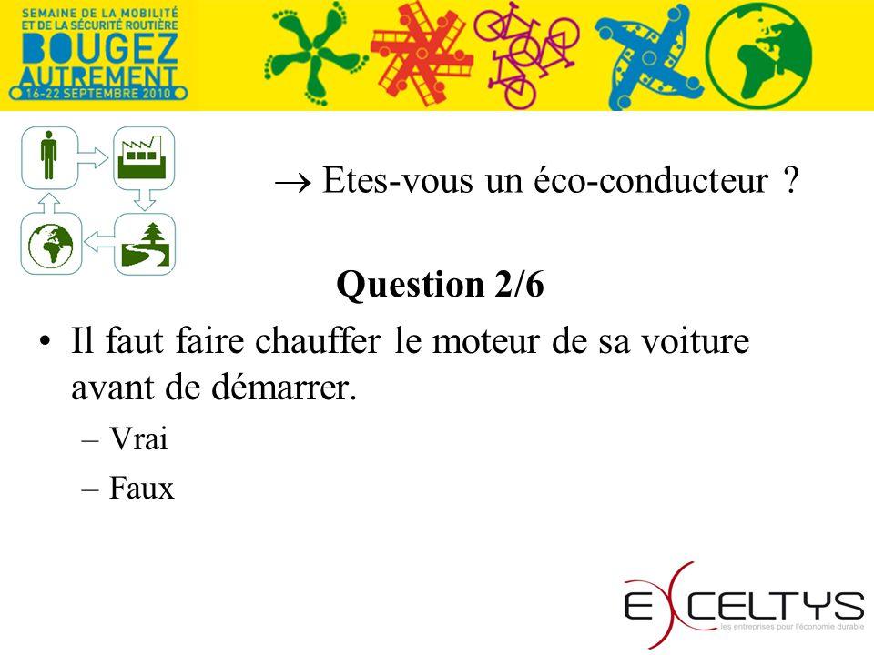 Etes-vous un éco-conducteur ? Question 2/6 Il faut faire chauffer le moteur de sa voiture avant de démarrer. –Vrai –Faux