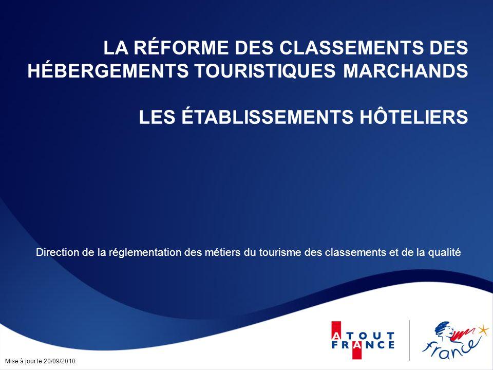 Mise à jour le 20/09/2010 LA RÉFORME DES CLASSEMENTS DES HÉBERGEMENTS TOURISTIQUES MARCHANDS LES ÉTABLISSEMENTS HÔTELIERS Direction de la réglementation des métiers du tourisme des classements et de la qualité