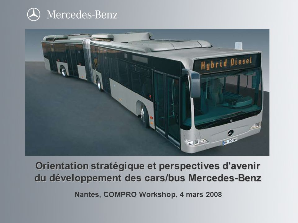 Folie 2 Présentation Citaro Hybride, Nantes, COMPRO Workshop, 4 mars 2008 Citaro Hybride Orientations : Situation de départ : défis et motivation Stratégie et perspectives d avenir sur l exemple de moteurs alternatifs Projet d hybridation Faits / vision