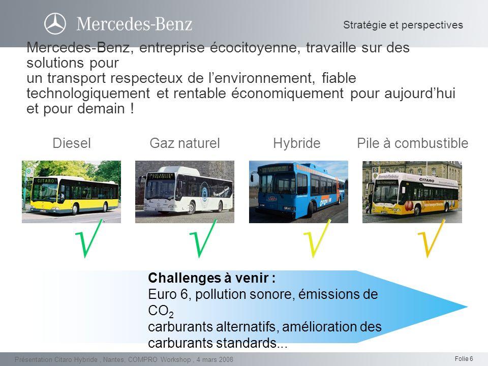 Folie 7 Présentation Citaro Hybride, Nantes, COMPRO Workshop, 4 mars 2008 Lavenir du transport respectueux de lenvironnement en autobus/autocars : lhybride et la pile à combustible sont deux composantes majeures aujourdhuidemain Amélioration des carburants standards Optimisation des moteurs à combustion et des véhicules au gaz naturel Pile à combustible Technologie hybride Carburants alternatifs Stratégie et perspectives